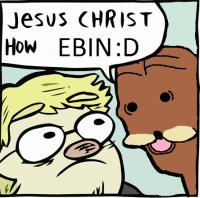 jesus christ how ebin :D